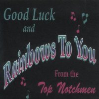 "Top Notchmen "" Good Luck And Rainbows To You """