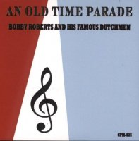 "Bobby Roberts And His Famous Dutchmen "" An Old Time Parade """
